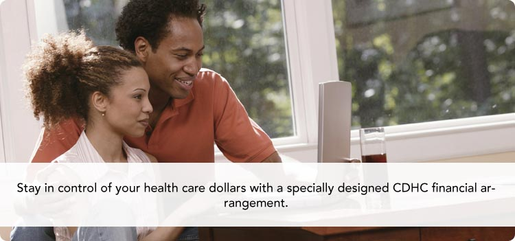 Stay in control of your health care dollars with a specially designed CDHC financial arrangement.