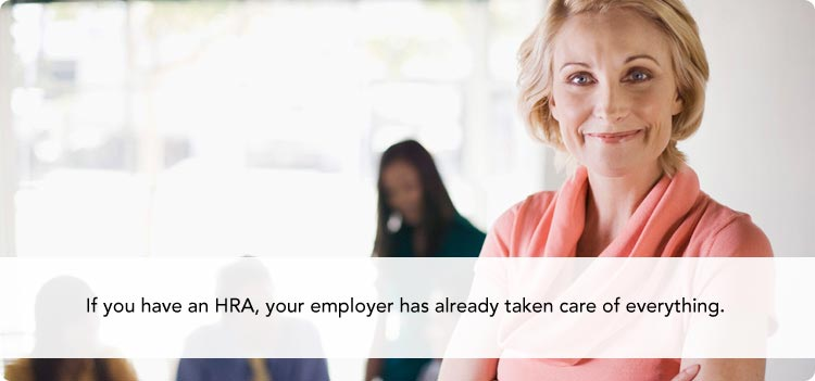 If you have an HRA, your employer has already taken care of everything.
