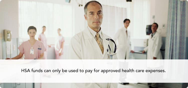 HSA funds can only be used to pay for approved health care expenses.